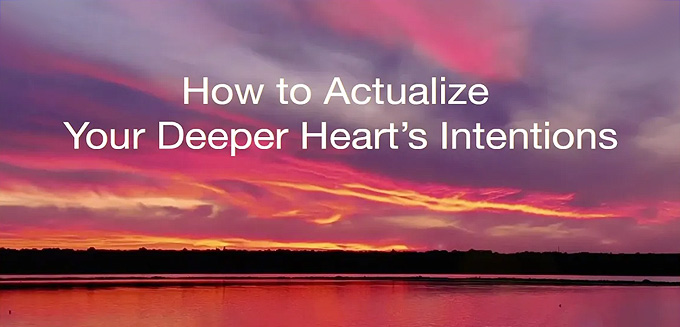 How to Actualize Your Deeper Heart'sIntentions